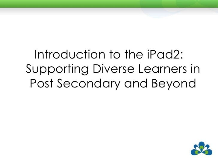 Introduction to the iPad2:Supporting Diverse Learners in Post Secondary and Beyond