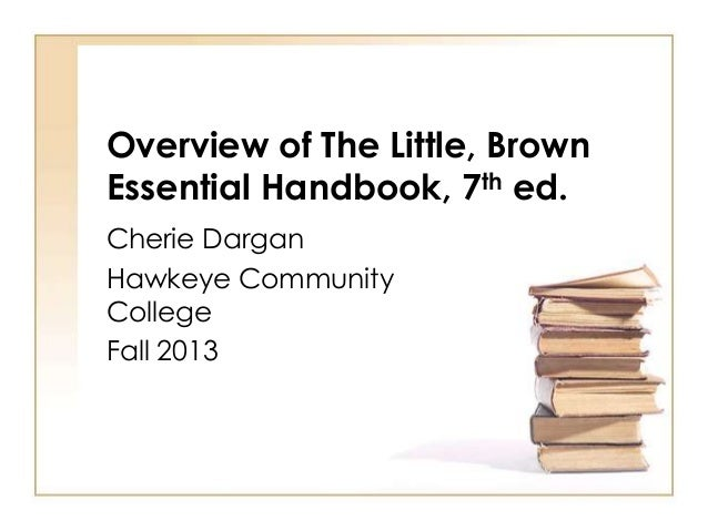 Overview of The Little, Brown Essential Handbook, 7th ed. Cherie Dargan Hawkeye Community College Fall 2013