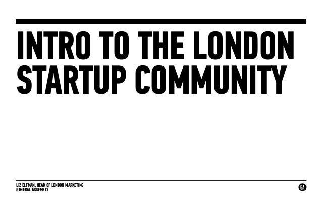 LIZ ELFMAN, HEAD OF LONDON MARKETING GENERAL ASSEMBLY INTRO TO THE LONDON STARTUP COMMUNITY