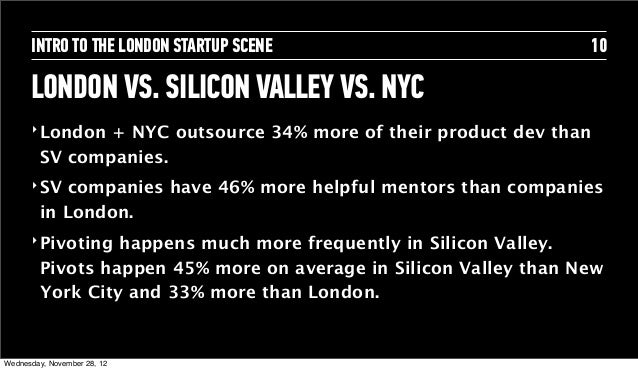 INTRO TO THE LONDON STARTUP SCENE                           10      LONDON VS. SILICON VALLEY VS. NYC      ‣ London + NYC ...