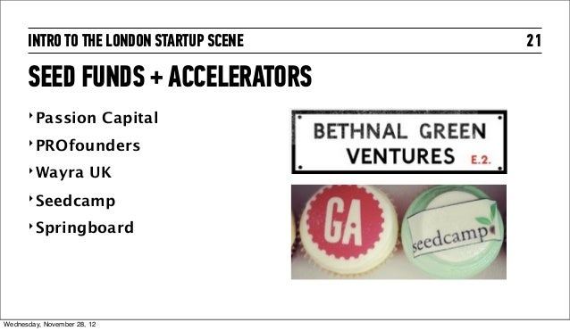 INTRO TO THE LONDON STARTUP SCENE   21      SEED FUNDS + ACCELERATORS      ‣ Passion              Capital      ‣ PROfounde...