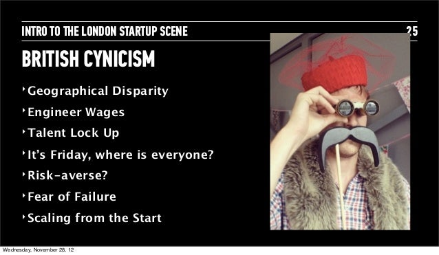INTRO TO THE LONDON STARTUP SCENE        25      BRITISH CYNICISM      ‣ Geographical               Disparity      ‣ Engin...