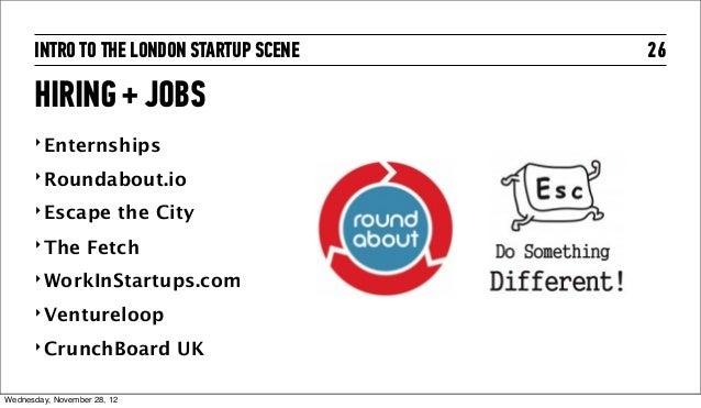 INTRO TO THE LONDON STARTUP SCENE   26      HIRING + JOBS      ‣ Enternships      ‣ Roundabout.io      ‣ Escape           ...