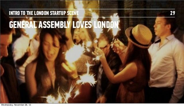 INTRO TO THE LONDON STARTUP SCENE   29      GENERAL ASSEMBLY LOVES LONDONWednesday, November 28, 12