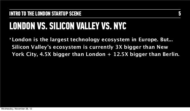 INTRO TO THE LONDON STARTUP SCENE                              5      LONDON VS. SILICON VALLEY VS. NYC      ‣ London   is...