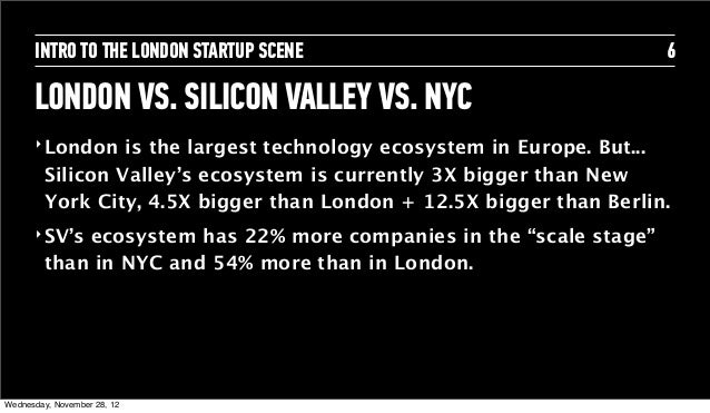 INTRO TO THE LONDON STARTUP SCENE                              6      LONDON VS. SILICON VALLEY VS. NYC      ‣ London   is...