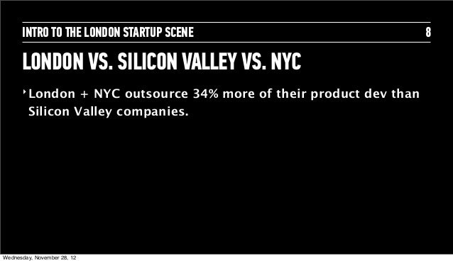 INTRO TO THE LONDON STARTUP SCENE                               8      LONDON VS. SILICON VALLEY VS. NYC      ‣ London   +...