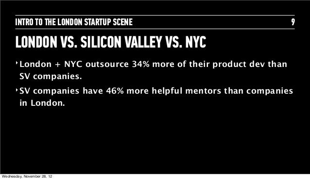 INTRO TO THE LONDON STARTUP SCENE                             9      LONDON VS. SILICON VALLEY VS. NYC      ‣ London + NYC...