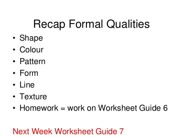 Recap Formal Qualities•   Shape•   Colour•   Pattern•   Form•   Line•   Texture•   Homework = work on Worksheet Guide 6Nex...
