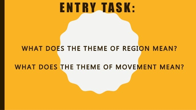 ENTRY TASK: WHAT DOES THE THEME OF REGION MEAN? WHAT DOES THE THEME OF MOVEMENT MEAN?