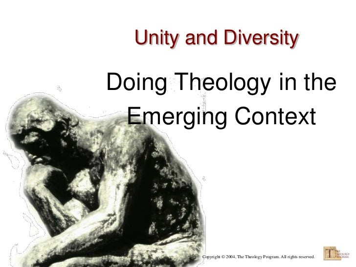 Unity and DiversityDoing Theology in the Emerging Context         Copyright © 2004, The Theology Program. All rights reser...