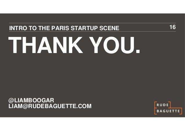 INTRO TO THE PARIS STARTUP SCENE   16THANK YOU.@LIAMBOOGARLIAM@RUDEBAGUETTE.COM