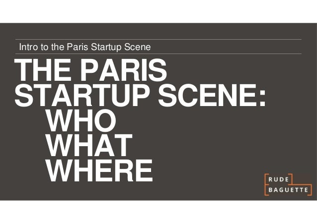 Intro to the Paris Startup SceneTHE PARISSTARTUP SCENE:  WHO  WHAT  WHERE