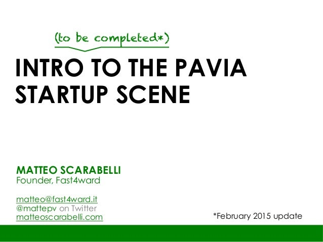 INTRO TO THE PAVIA STARTUP SCENE MATTEO SCARABELLI Founder, Fast4ward matteo@fast4ward.it @mattepv on Twitter matteoscarab...