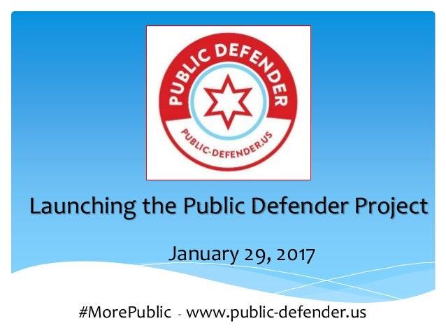 Launching the Public Defender Project #MorePublic - www.public-defender.us January 29, 2017