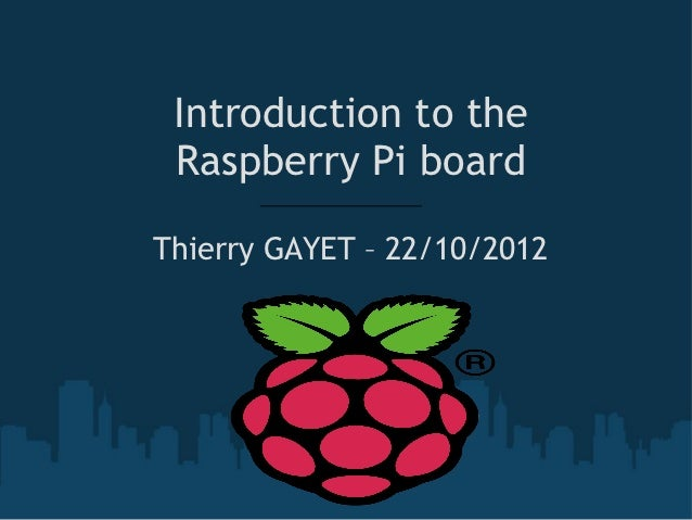 Introduction to the Raspberry Pi boardThierry GAYET – 22/10/2012