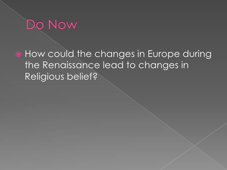 Do Now<br />How could the changes in Europe during the Renaissance lead to changes in Religious belief?<br />