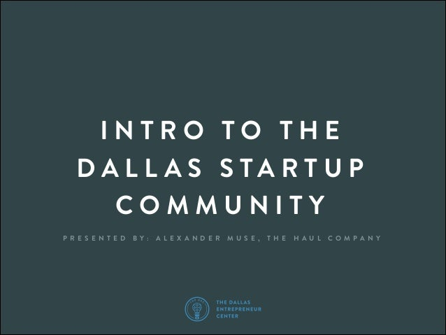 INTRO TO THE DALL AS STARTUP COMMUNITY P R E S E N T E D  B Y:  A L E X A N D E R  M U S E ,  T H E  H A U L  C O M PA N Y