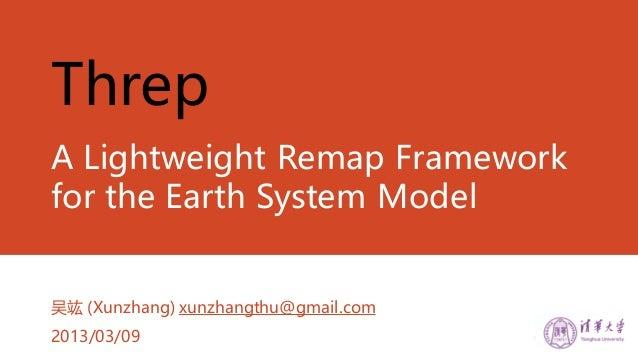 ThrepA Lightweight Remap Frameworkfor the Earth System Model吴竑 (Xunzhang) xunzhangthu@gmail.com2013/03/09
