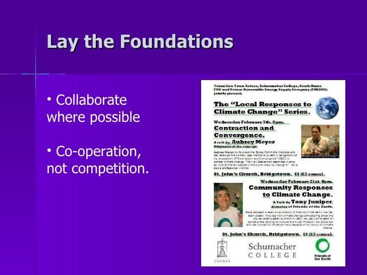 Lay the Foundations <ul><li>Collaborate where possible </li></ul><ul><li>Co-operation, not competition.  </li></ul>