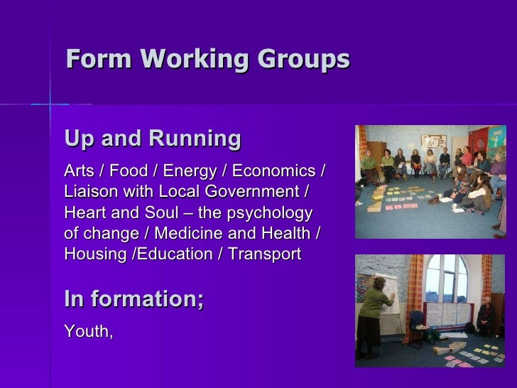 Form Working Groups Up and Running Arts / Food / Energy / Economics / Liaison with Local Government / Heart and Soul – the...