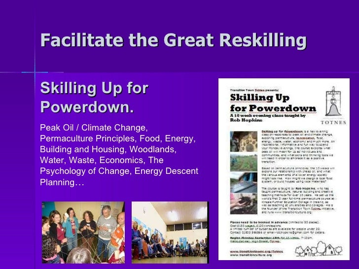 Facilitate the Great Reskilling Skilling Up for Powerdown. Peak Oil / Climate Change, Permaculture Principles, Food, Energ...