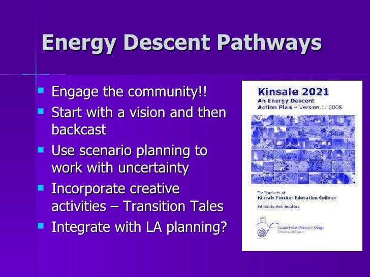 Energy Descent Pathways <ul><li>Engage the community!! </li></ul><ul><li>Start with a vision and then backcast </li></ul><...
