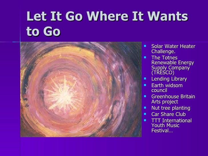 Let It Go Where It Wants to Go <ul><li>Solar Water Heater Challenge. </li></ul><ul><li>The Totnes Renewable Energy Supply ...