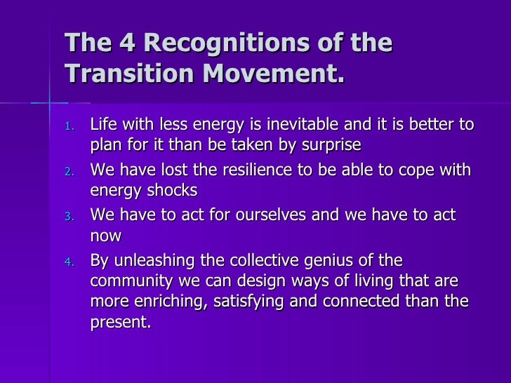 The 4 Recognitions of the Transition Movement. <ul><li>Life with less energy is inevitable and it is better to plan for it...