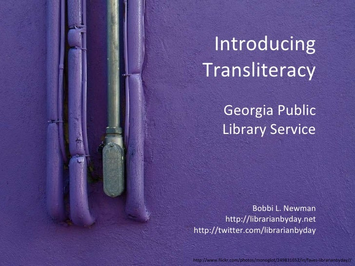 Introducing Transliteracy Bobbi L. Newman http://librarianbyday.net http://twitter.com/librarianbyday Georgia Public Libra...