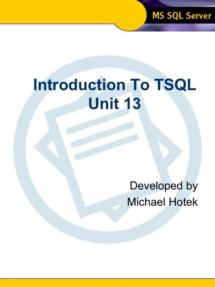Introduction To SQL Unit 13 Modern Business Technology Introduction To TSQL Unit 13 Developed by Michael Hotek