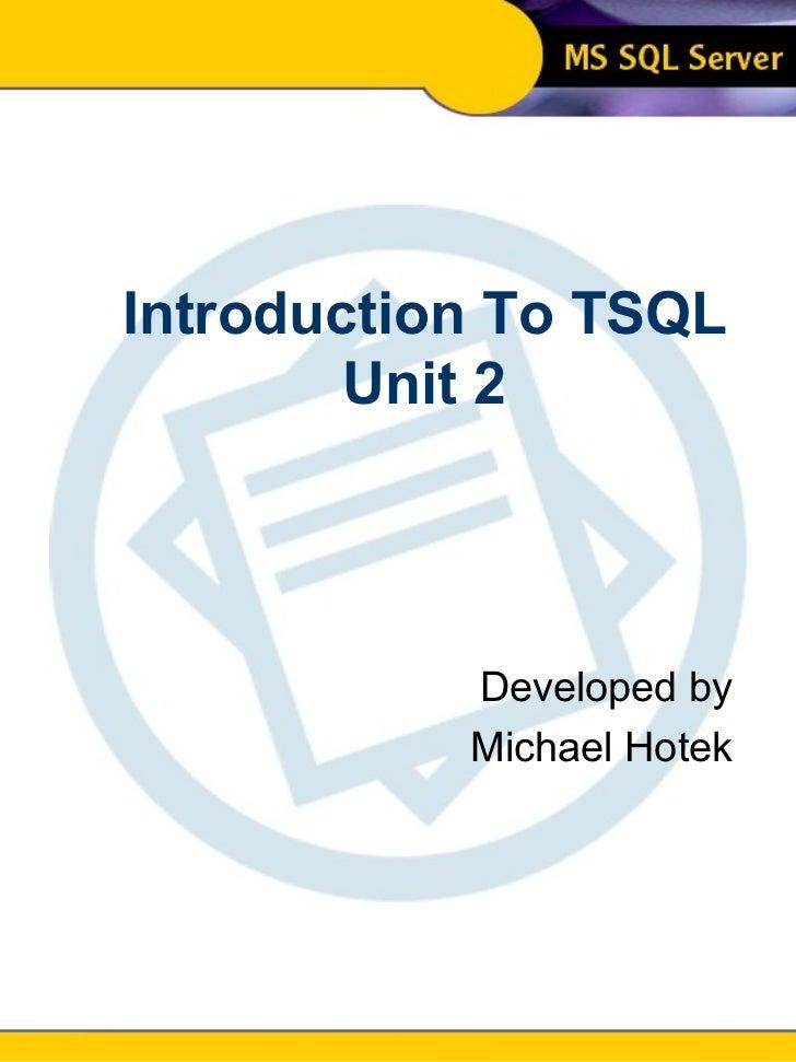 Introduction To SQL Unit 2 Modern Business Technology Introduction To TSQL Unit 2 Developed by Michael Hotek