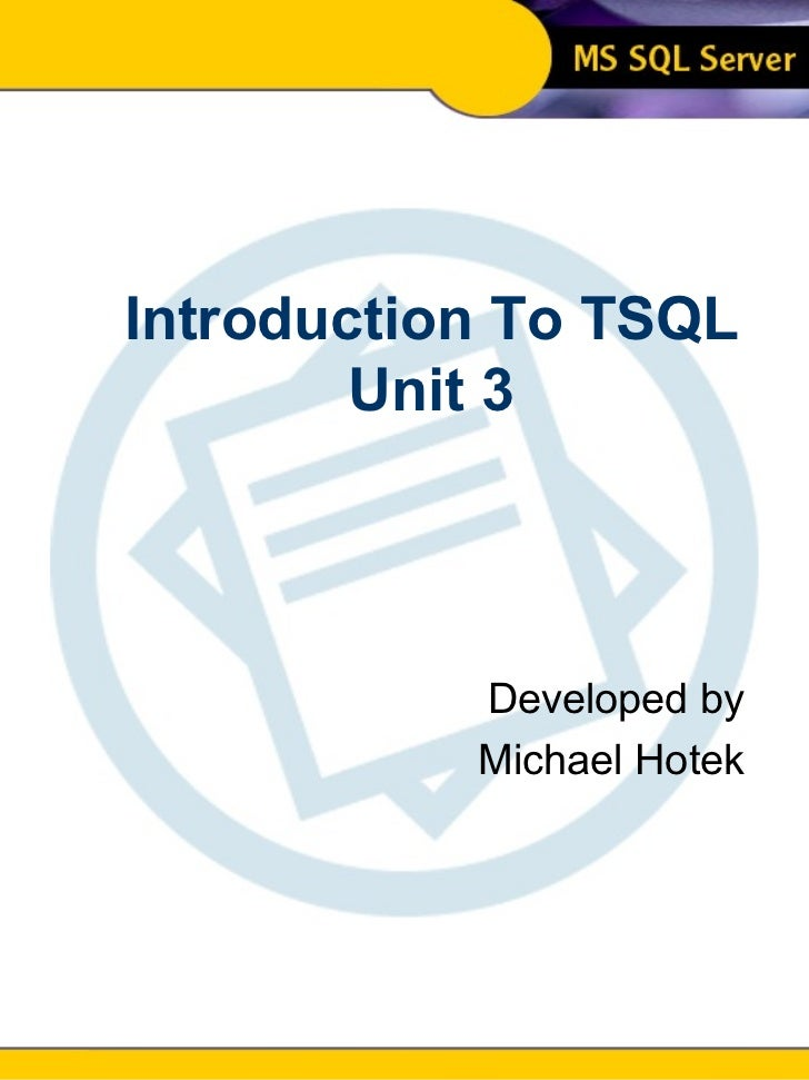 Introduction To SQL Unit 3 Modern Business Technology Introduction To TSQL Unit 3 Developed by Michael Hotek
