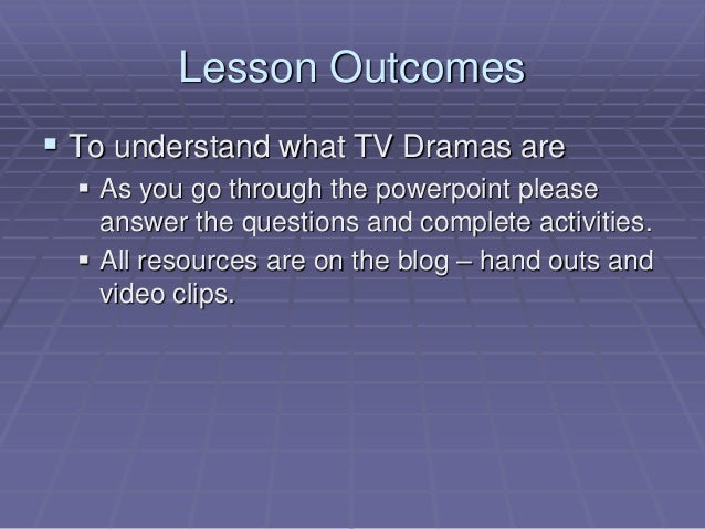 Lesson Outcomes  To understand what TV Dramas are  As you go through the powerpoint please answer the questions and comp...