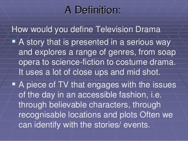 A Definition: How would you define Television Drama  A story that is presented in a serious way and explores a range of g...