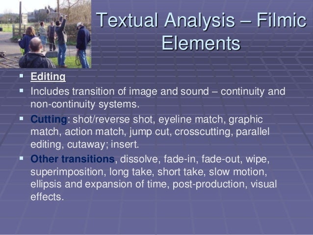 Textual Analysis – Filmic Elements  Editing  Includes transition of image and sound – continuity and non-continuity syst...