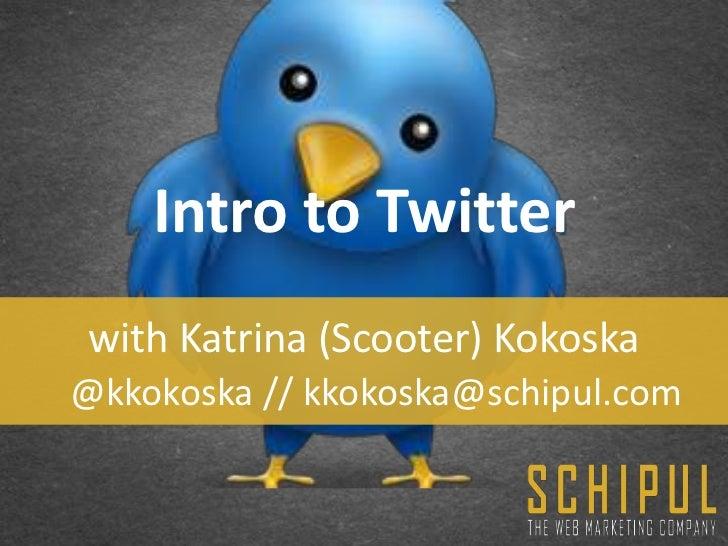 Intro to Twitter with Katrina (Scooter) Kokoska@kkokoska // kkokoska@schipul.com