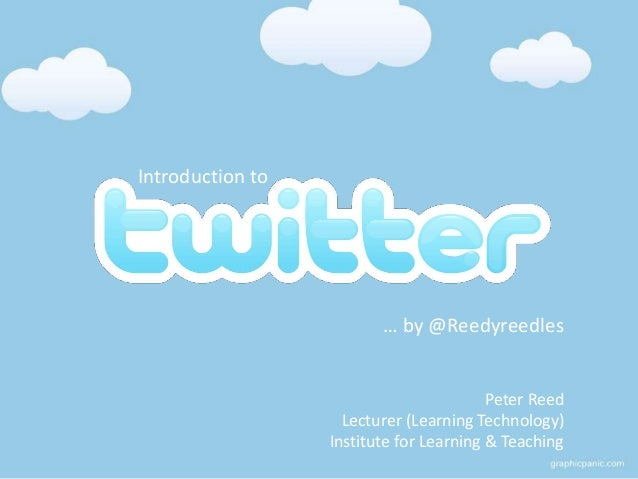 Introduction to … by @Reedyreedles Peter Reed Lecturer (Learning Technology) Institute for Learning & Teaching