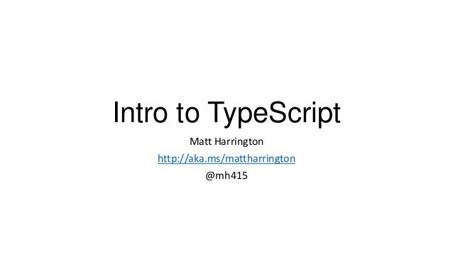 Intro to TypeScript Matt Harrington http://aka.ms/mattharrington @mh415
