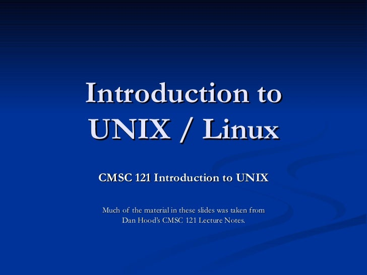 Introduction to UNIX / Linux CMSC 121 Introduction to UNIX Much of the material in these slides was taken from Dan Hood's ...