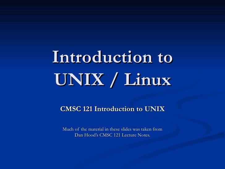 Introduction toUNIX / Linux CMSC 121 Introduction to UNIX Much of the material in these slides was taken from      Dan Hoo...