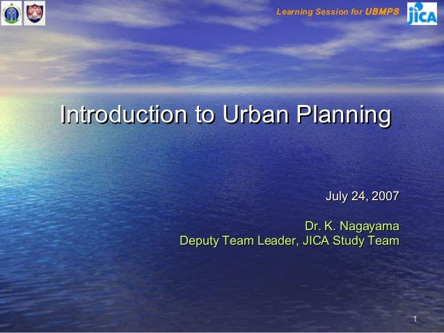 Learning Session for UBMPSIntroduction to Urban Planning                                   July 24, 2007                  ...