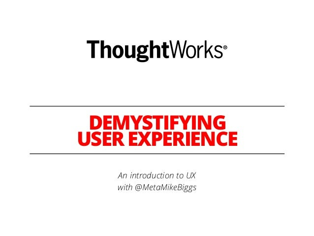 DEMYSTIFYING USER EXPERIENCE An introduction to UX with @MetaMikeBiggs