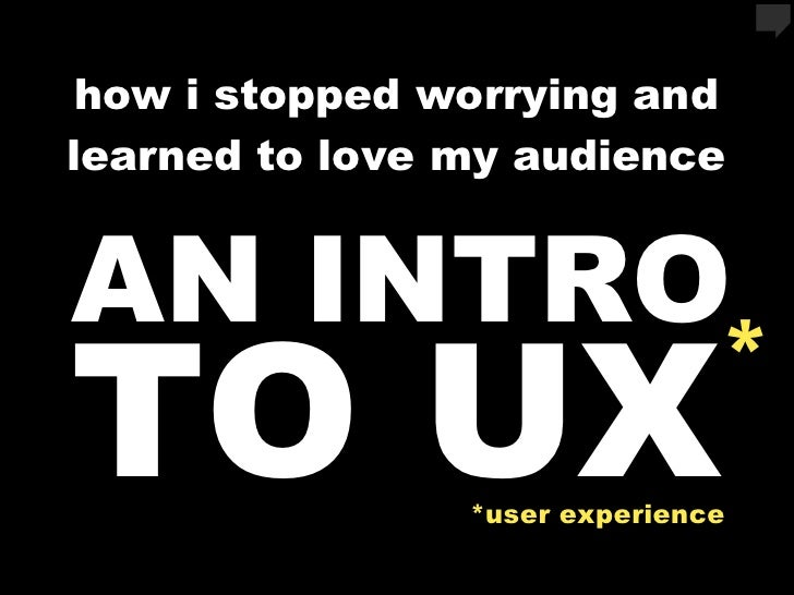 how i stopped worrying and learned to love my audience   AN INTRO TO UX                          *                 *user e...
