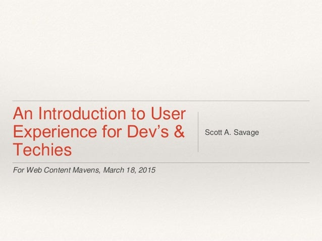 For Web Content Mavens, March 18, 2015 An Introduction to User Experience for Dev's & Techies Scott A. Savage