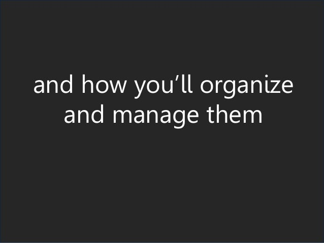 and how you'll organize and manage them