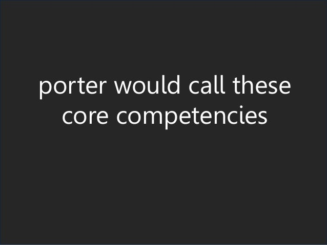 porter would call these core competencies