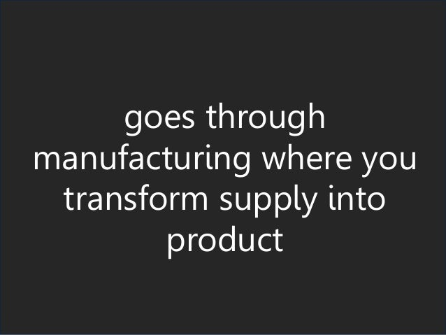 goes through manufacturing where you transform supply into product
