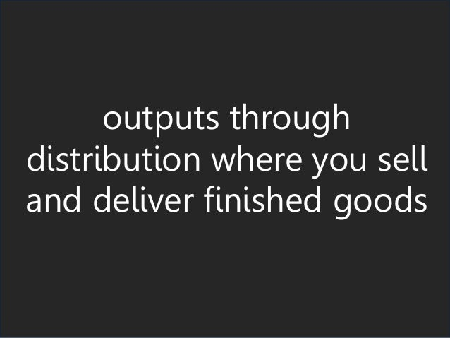 outputs through distribution where you sell and deliver finished goods