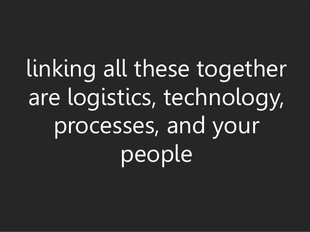 linking all these together are logistics, technology, processes, and your people